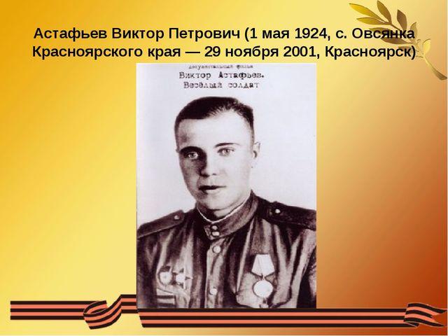Астафьев Виктор Петрович (1 мая 1924, с. Овсянка Красноярского края — 29 нояб...