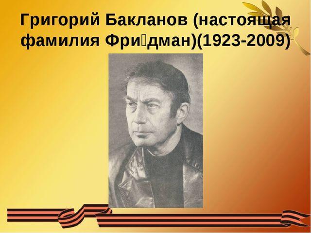 Григорий Бакланов (настоящая фамилия Фри́дман)(1923-2009)