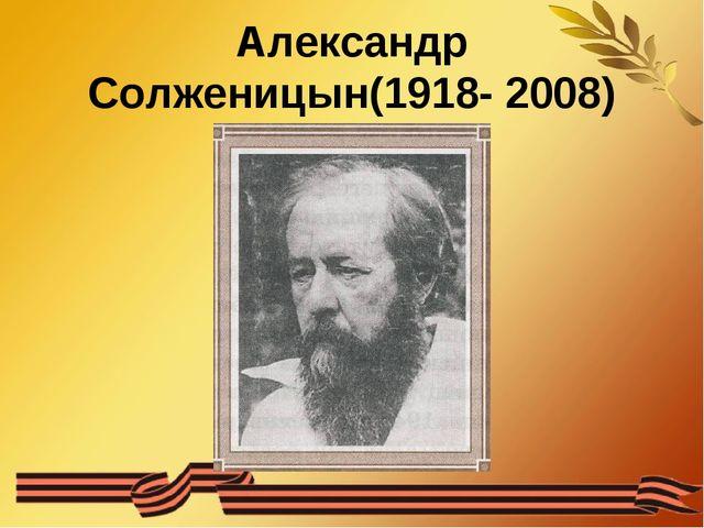 Александр Солженицын(1918- 2008)