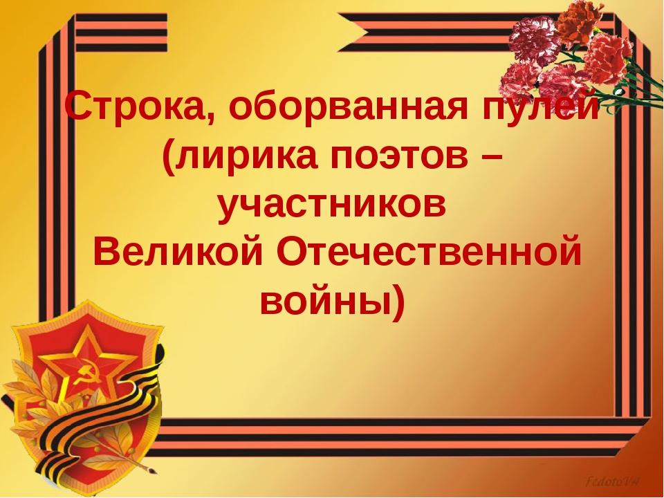 Строка, оборванная пулей (лирика поэтов – участников Великой Отечественной во...