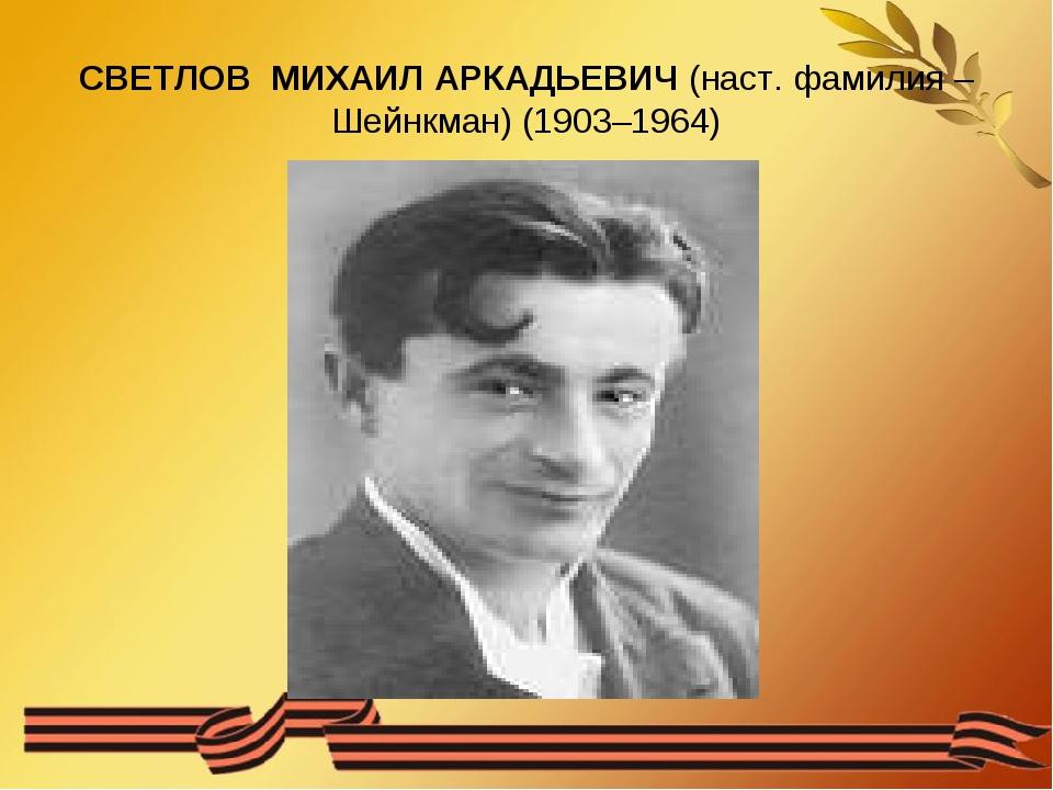 СВЕТЛОВ МИХАИЛ АРКАДЬЕВИЧ (наст. фамилия – Шейнкман) (1903–1964)