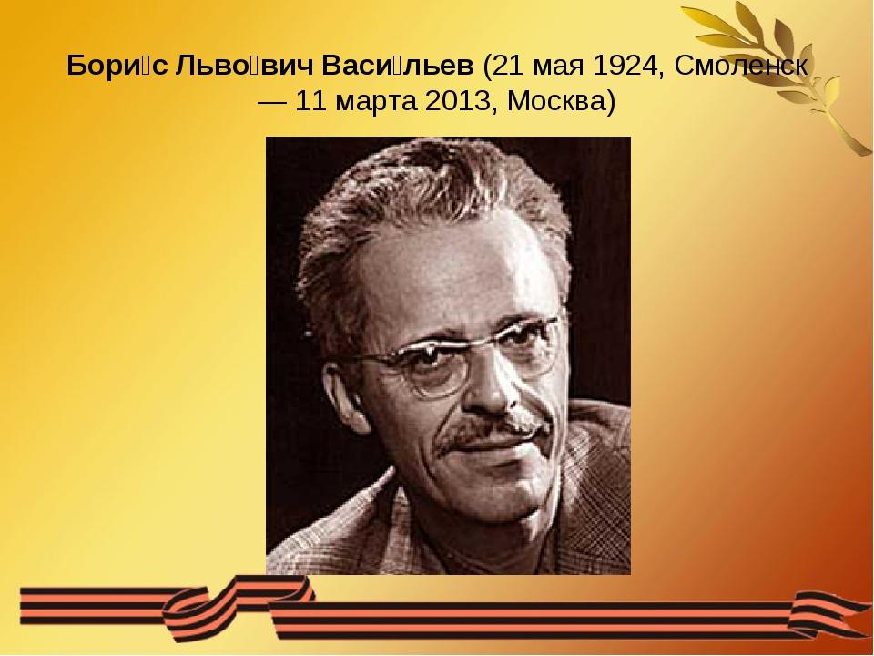 Бори́с Льво́вич Васи́льев (21 мая 1924, Смоленск — 11 марта 2013, Москва)