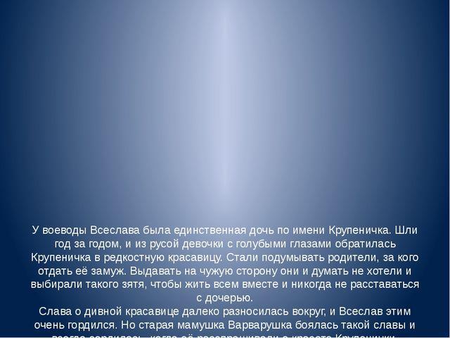 У воеводы Всеслава была единственная дочь по имени Крупеничка. Шли год за го...