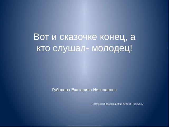 Вот и сказочке конец, а кто слушал- молодец! Губанова Екатерина Николаевна Ис...