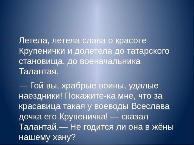 Летела, летела слава о красоте Крупенички и долетела до татарского становища...