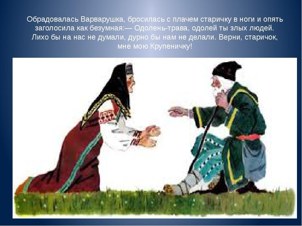 Обрадовалась Варварушка, бросилась с плачем старичку в ноги и опять заголосил...