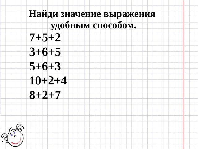 7+5+2 3+6+5 5+6+3 10+2+4 8+2+7 Найди значение выражения удобным способом.