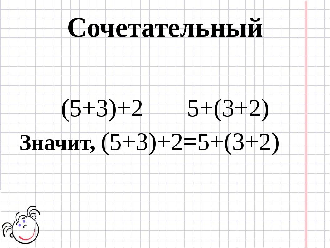 Сочетательный (5+3)+2 5+(3+2) Значит, (5+3)+2=5+(3+2)