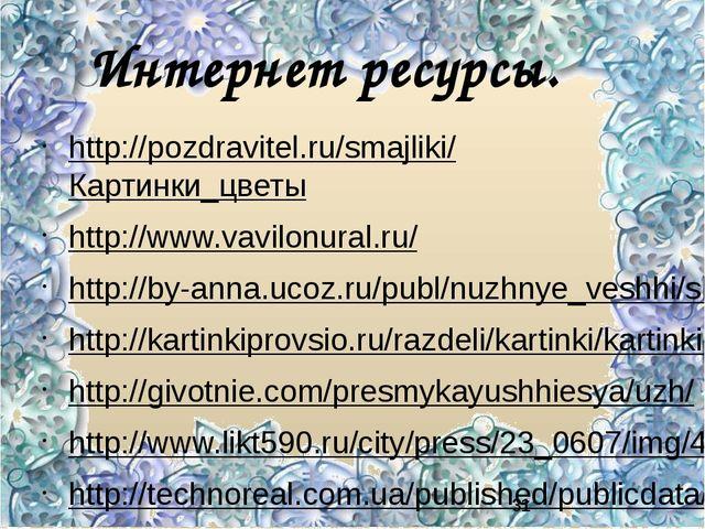 Интернет ресурсы. http://pozdravitel.ru/smajliki/Картинки_цветы http://www.va...