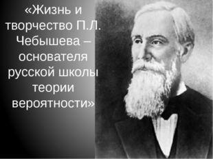 «Жизнь и творчество П.Л. Чебышева – основателя русской школы теории вероятнос