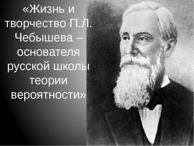 «Жизнь и творчество П.Л. Чебышева – основателя русской школы теории вероятнос...