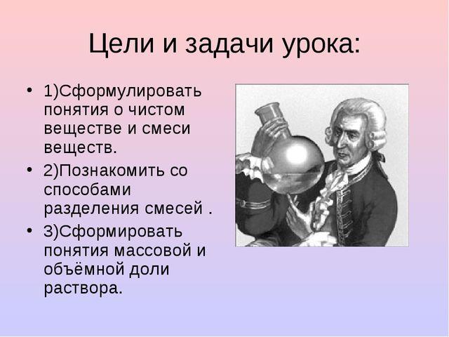 Цели и задачи урока: 1)Сформулировать понятия о чистом веществе и смеси вещес...