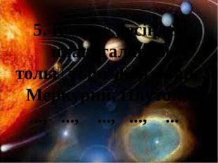 5. Күн жүйесіндегі планеталарды толықтыр: Жер, Марс, Меркурий, Плутон, ..., .