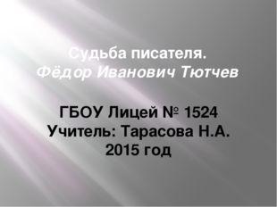 Судьба писателя. Фёдор Иванович Тютчев ГБОУ Лицей № 1524 Учитель: Тарасова Н.