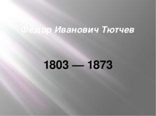 Фёдор Иванович Тютчев 1803 — 1873