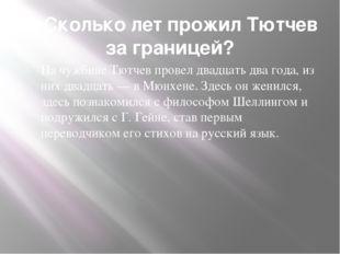 6. Сколько лет прожил Тютчев за границей? На чужбине Тютчев провел двадцать д