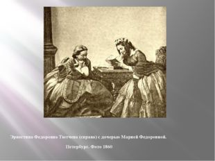Эрнестина Федоровна Тютчева (справа) с дочерью Марией Федоровной. Петербург.