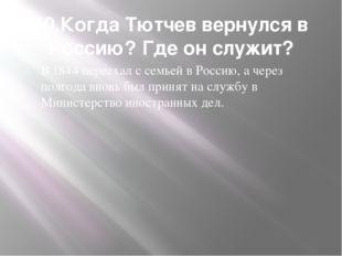 10.Когда Тютчев вернулся в Россию? Где он служит? В 1844 переехал с семьей в