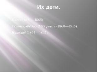 Их дети. Елена(1851—1865) Тютчев, Фёдор Фёдорович(1860—1916) Николай(1864—