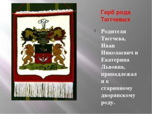 Герб рода Тютчевых Родители Тютчева, Иван Николаевич и Екатерина Львовна, при