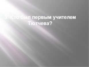 3. Кто был первым учителем Тютчева?