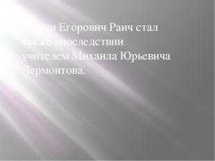Семён Егорович Раич стал также впоследствии учителемМихаила Юрьевича Лермон