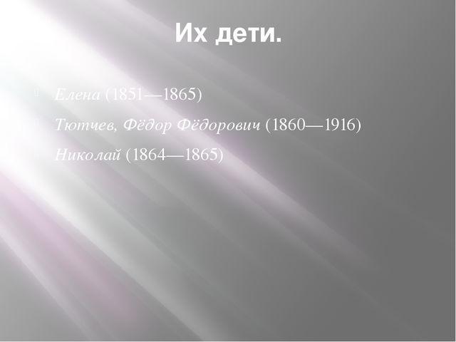 Их дети. Елена(1851—1865) Тютчев, Фёдор Фёдорович(1860—1916) Николай(1864—...