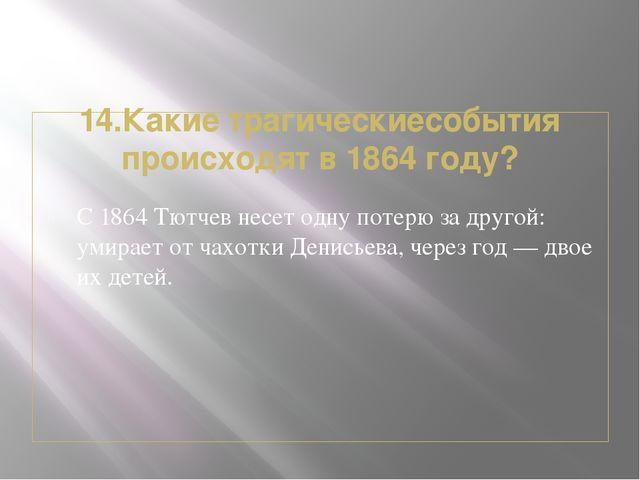 14.Какие трагическиесобытия происходят в 1864 году? С 1864 Тютчев несет одну...