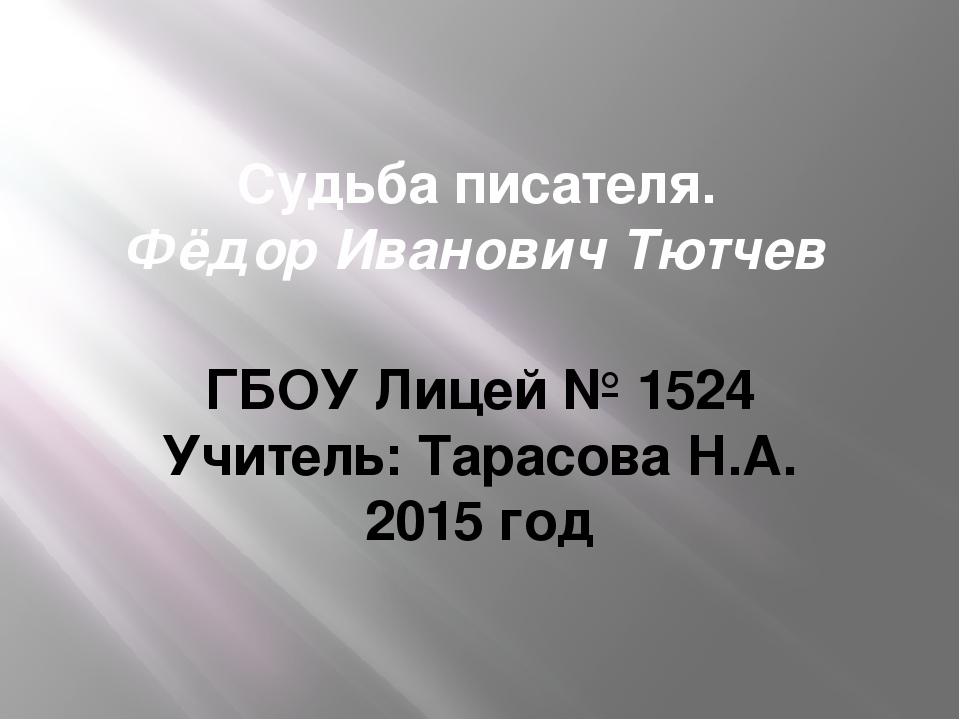 Судьба писателя. Фёдор Иванович Тютчев ГБОУ Лицей № 1524 Учитель: Тарасова Н....