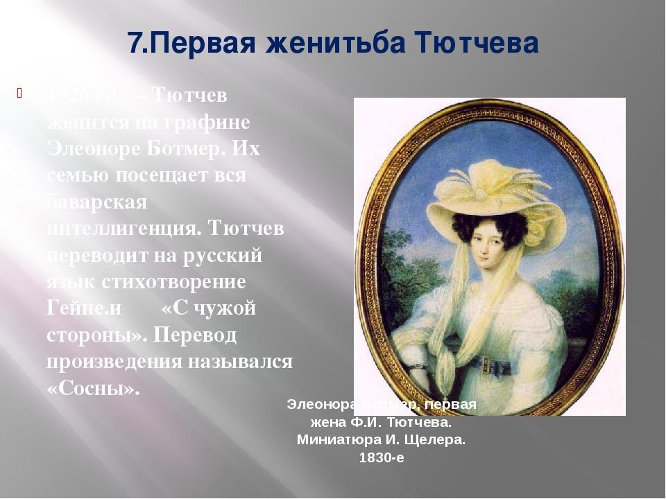 7.Первая женитьба Тютчева 1826 год – Тютчев женится на графине Элеоноре Ботме...