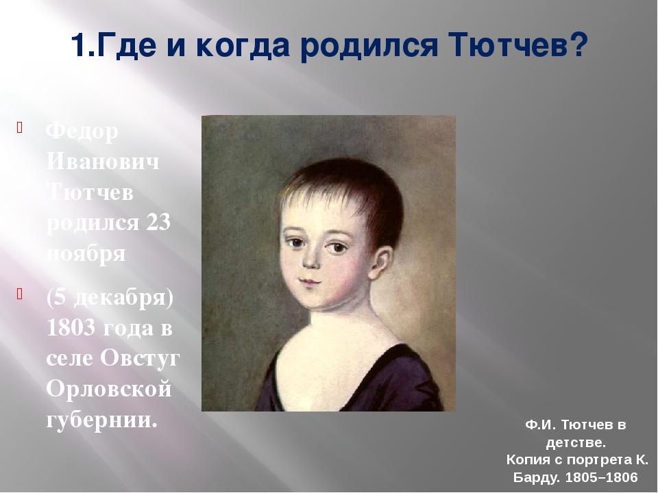 1.Где и когда родился Тютчев? Федор Иванович Тютчев родился 23 ноября (5 дека...