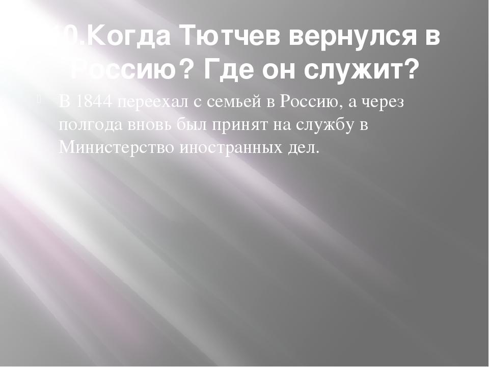 10.Когда Тютчев вернулся в Россию? Где он служит? В 1844 переехал с семьей в...