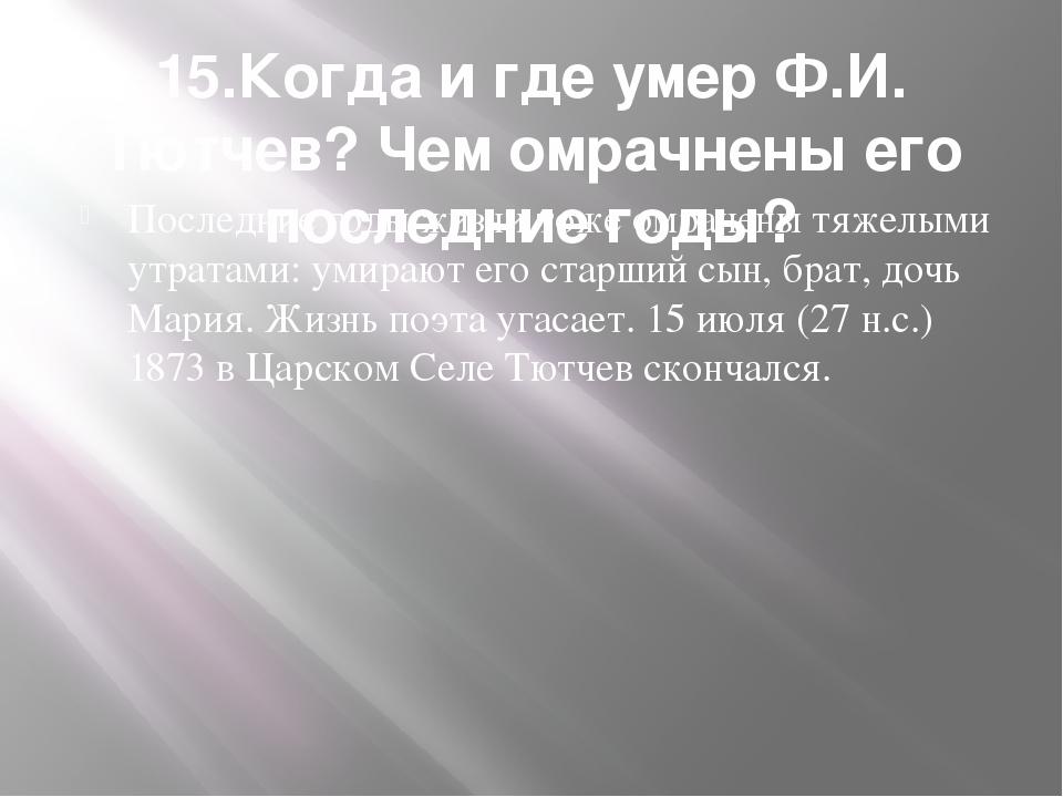 15.Когда и где умер Ф.И. Тютчев? Чем омрачнены его последние годы? Последние...