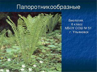 ГБОУ СОШ №1020 Папоротникообразные Биология. 6 класс МБОУ СОШ № 51 г. Ульянов