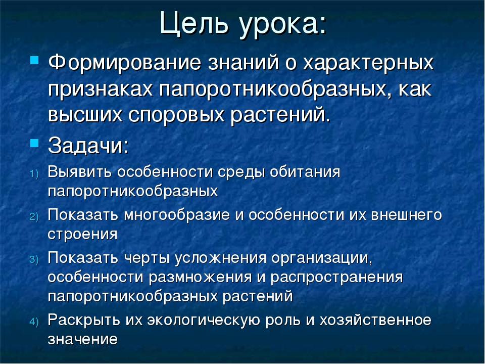 Цель урока: Формирование знаний о характерных признаках папоротникообразных,...