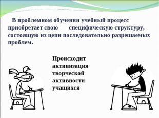 В проблемном обучении учебный процесс приобретает свою специфическую структу