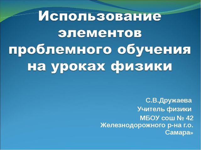 С.В.Дружаева Учитель физики МБОУ сош № 42 Железнодорожного р-на г.о. Самара»