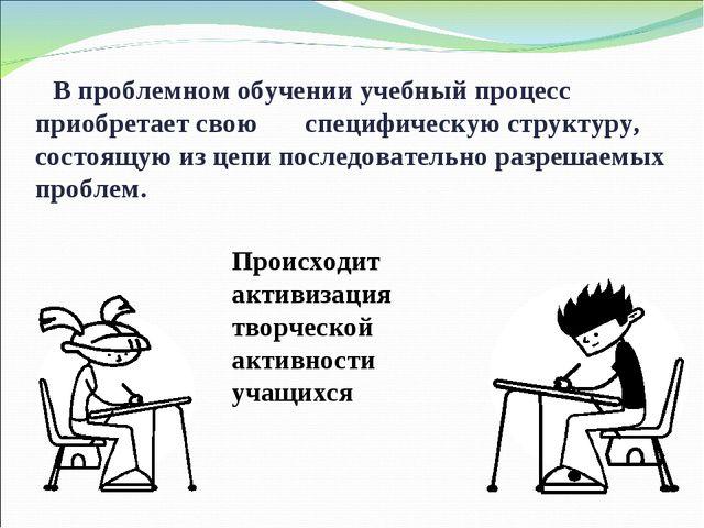 В проблемном обучении учебный процесс приобретает свою специфическую структу...
