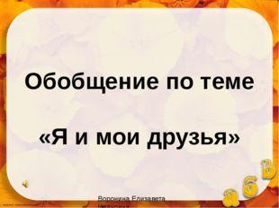 Обобщение по теме «Я и мои друзья» Воронина Елизавета Ивановна