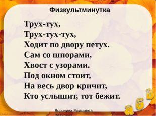 Воронина Елизавета Ивановна Трух-тух, Трух-тух-тух, Ходит по двору петух. Сам