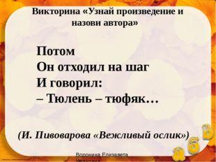 Потом Он отходил на шаг И говорил: – Тюлень – тюфяк… (И. Пивоварова «Вежливый