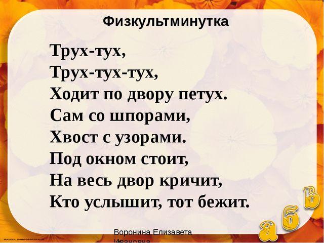 Воронина Елизавета Ивановна Трух-тух, Трух-тух-тух, Ходит по двору петух. Сам...