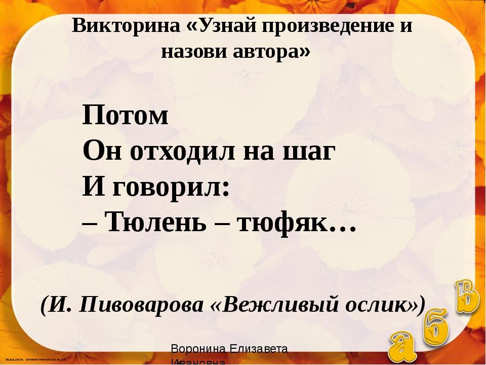 Потом Он отходил на шаг И говорил: – Тюлень – тюфяк… (И. Пивоварова «Вежливый...