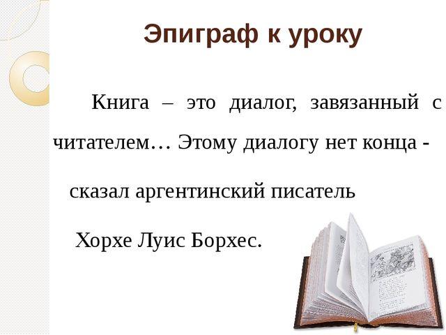 Эпиграф к уроку Книга – это диалог, завязанный с читателем… Этому диалогу нет...