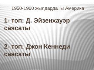 1950-1960 жылдардағы Америка 1- топ: Д. Эйзенхауэр саясаты 2- топ: Джон Кенне