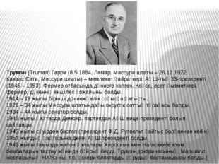 Трумэн(Truman) Гарри (8.5.1884,Ламар,Миссури штаты– 26.12.1972,Канзас Си