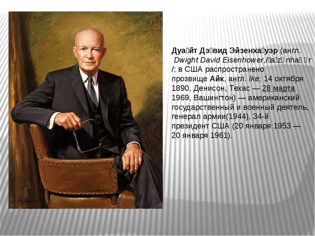 Дуа́йт Дэ́вид Эйзенха́уэр(англ.Dwight David Eisenhower,/ˈaɪzənhaʊər/; в СШ...