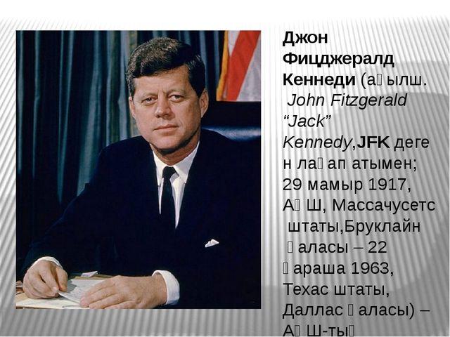 """Джон Фицджералд Кеннеди(ағылш.John Fitzgerald """"Jack"""" Kennedy,JFKдеген лақа..."""