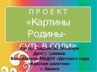 П Р О Е К Т «Картины Родины- суть в соли» Автор: Бадыкова Эльмира Джиганшаевн