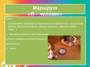 Маршрут «Я – человек» Цели: Продолжать развивать творческое воображение и мыш